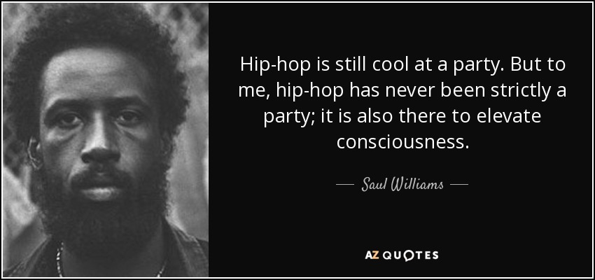 Hip-hop is still cool at a party. But to me, hip-hop has never been strictly a party; it is also there to elevate consciousness. - Saul Williams