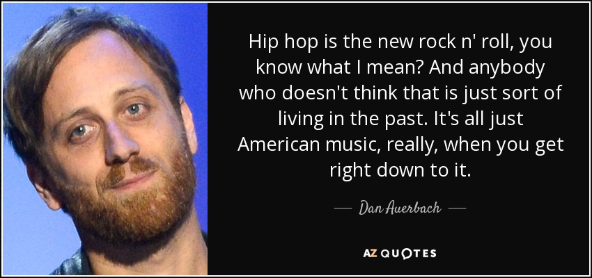 Hip hop is the new rock n' roll, you know what I mean? And anybody who doesn't think that is just sort of living in the past. It's all just American music, really, when you get right down to it. - Dan Auerbach