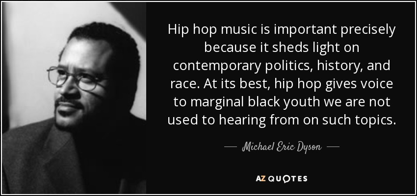 Hip hop music is important precisely because it sheds light on contemporary politics, history, and race. At its best, hip hop gives voice to marginal black youth we are not used to hearing from on such topics. - Michael Eric Dyson