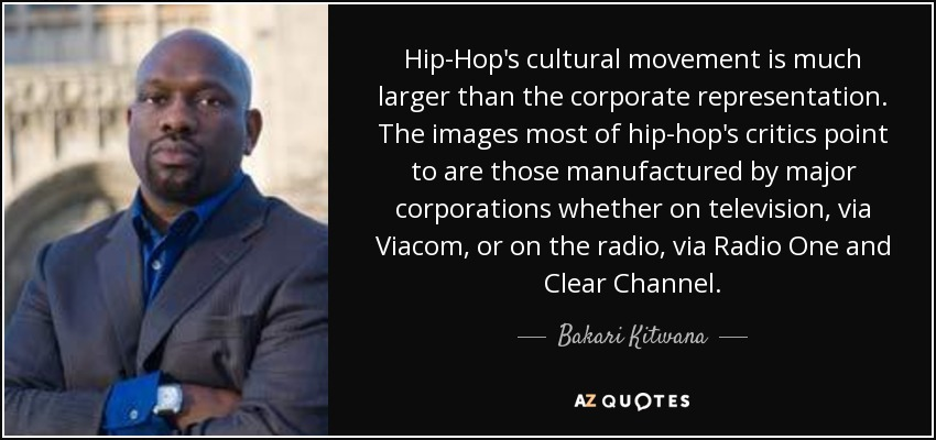Hip-Hop's cultural movement is much larger than the corporate representation. The images most of hip-hop's critics point to are those manufactured by major corporations whether on television, via Viacom, or on the radio, via Radio One and Clear Channel. - Bakari Kitwana
