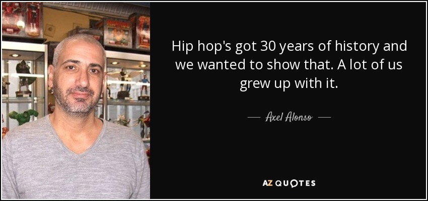 Hip hop's got 30 years of history and we wanted to show that. A lot of us grew up with it. - Axel Alonso