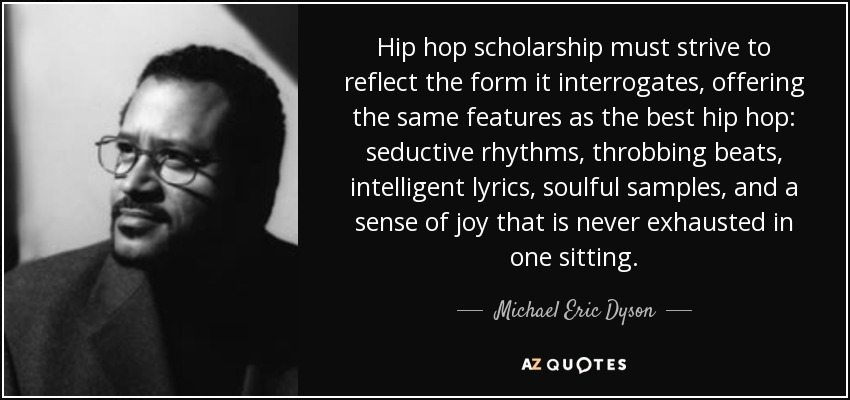 Hip hop scholarship must strive to reflect the form it interrogates, offering the same features as the best hip hop: seductive rhythms, throbbing beats, intelligent lyrics, soulful samples, and a sense of joy that is never exhausted in one sitting. - Michael Eric Dyson