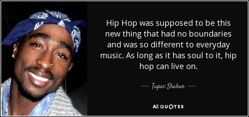 Hip Hop was supposed to be this new thing that had no boundaries and was so different to everyday music. As long as it has soul to it, hip hop can live on. - Tupac Shakur