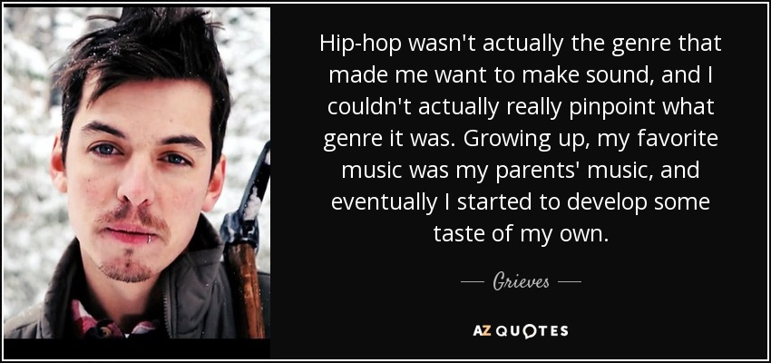 Hip-hop wasn't actually the genre that made me want to make sound, and I couldn't actually really pinpoint what genre it was. Growing up, my favorite music was my parents' music, and eventually I started to develop some taste of my own. - Grieves