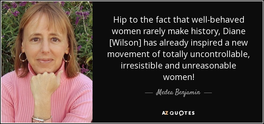Hip to the fact that well-behaved women rarely make history, Diane [Wilson] has already inspired a new movement of totally uncontrollable, irresistible and unreasonable women! - Medea Benjamin