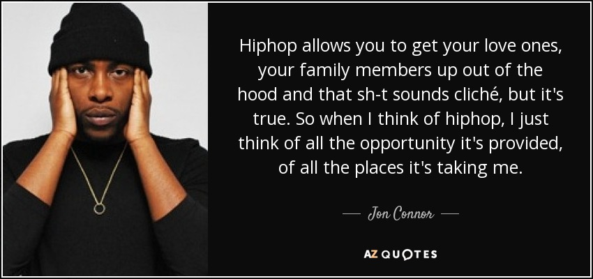 Hiphop allows you to get your love ones, your family members up out of the hood and that sh-t sounds cliché, but it's true. So when I think of hiphop, I just think of all the opportunity it's provided, of all the places it's taking me. - Jon Connor