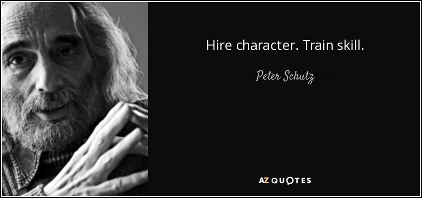 Hire character. Train skill. - Peter Schutz