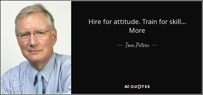 Hire for attitude. Train for skill... More - Tom Peters