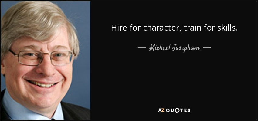 Hire for character, train for skills. - Michael Josephson