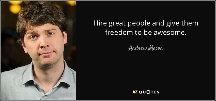 Hire Great People And Give Them Freedom To Be Awesome.   Andrew Mason