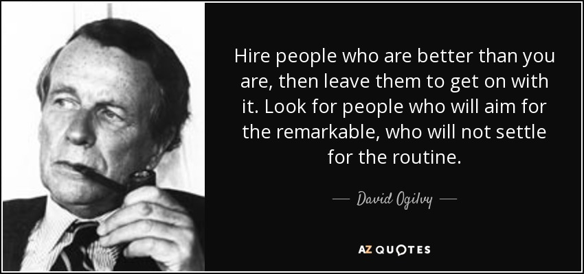 Hire people who are better than you are, then leave them to get on with it. Look for people who will aim for the remarkable, who will not settle for the routine. - David Ogilvy