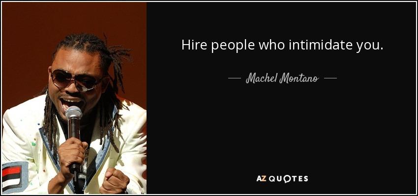 Hire people who intimidate you. - Machel Montano