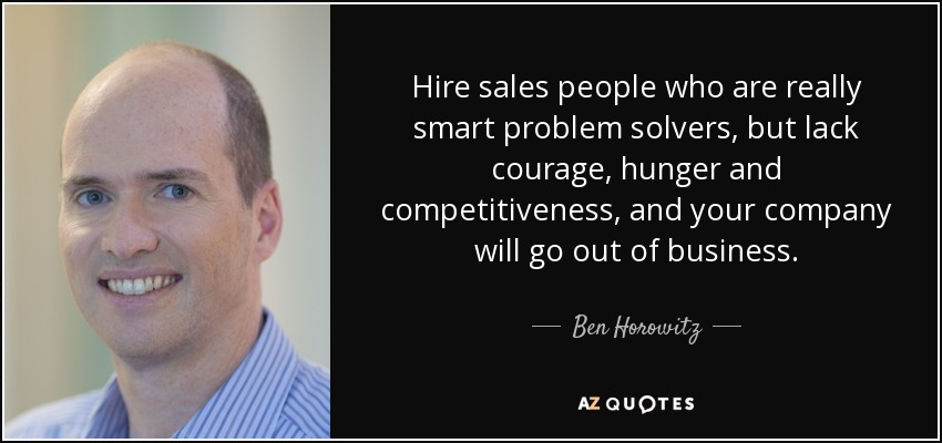 Hire sales people who are really smart problem solvers, but lack courage, hunger and competitiveness, and your company will go out of business. - Ben Horowitz