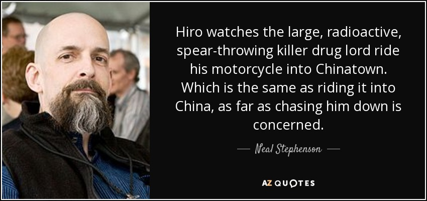 Hiro watches the large, radioactive, spear-throwing killer drug lord ride his motorcycle into Chinatown. Which is the same as riding it into China, as far as chasing him down is concerned. - Neal Stephenson