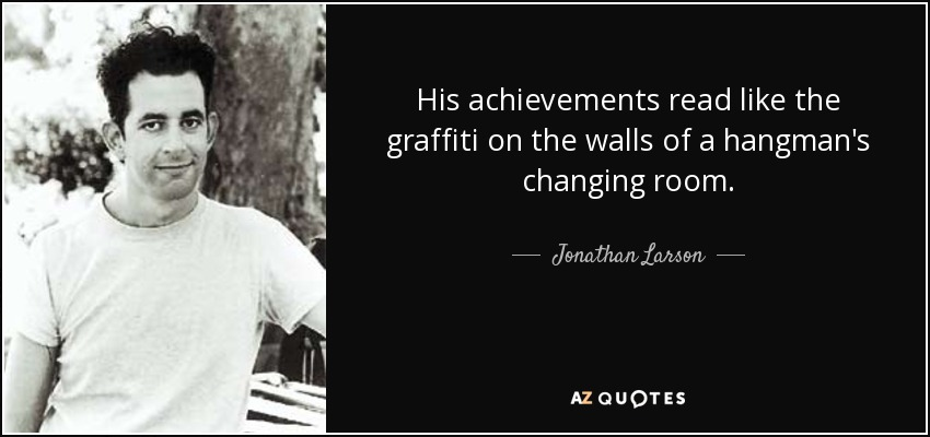 His achievements read like the graffiti on the walls of a hangman's changing room. - Jonathan Larson
