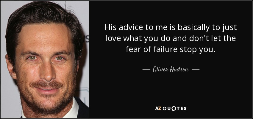 His advice to me is basically to just love what you do and don't let the fear of failure stop you. - Oliver Hudson