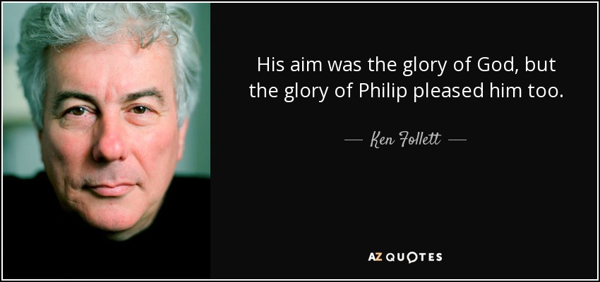His aim was the glory of God, but the glory of Philip pleased him too. - Ken Follett