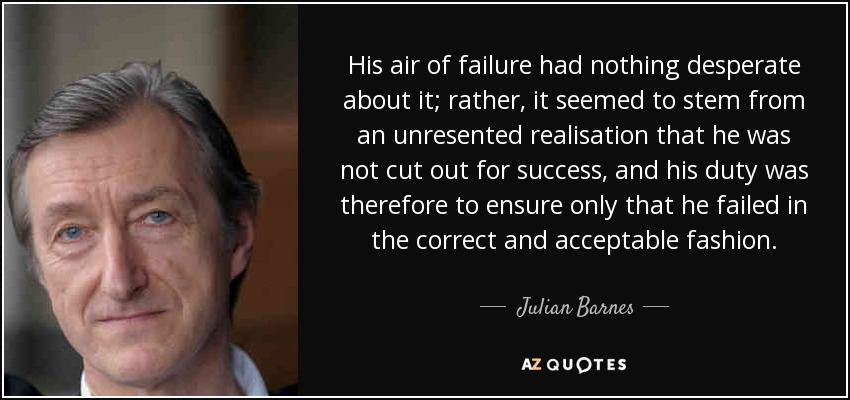His air of failure had nothing desperate about it; rather, it seemed to stem from an unresented realisation that he was not cut out for success, and his duty was therefore to ensure only that he failed in the correct and acceptable fashion. - Julian Barnes