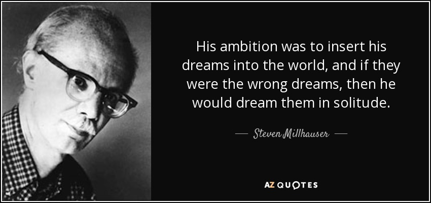 His ambition was to insert his dreams into the world, and if they were the wrong dreams, then he would dream them in solitude. - Steven Millhauser
