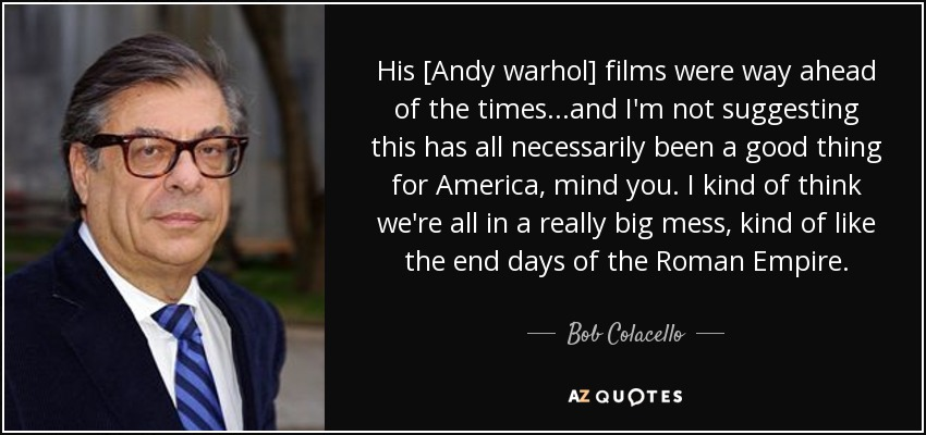 His [Andy warhol] films were way ahead of the times...and I'm not suggesting this has all necessarily been a good thing for America, mind you. I kind of think we're all in a really big mess, kind of like the end days of the Roman Empire. - Bob Colacello