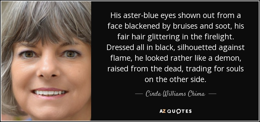 His aster-blue eyes shown out from a face blackened by bruises and soot, his fair hair glittering in the firelight. Dressed all in black, silhouetted against flame, he looked rather like a demon, raised from the dead, trading for souls on the other side. - Cinda Williams Chima