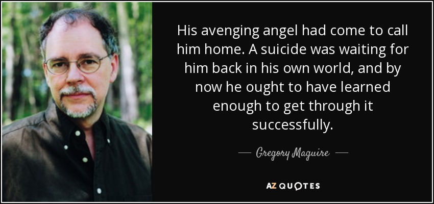 His avenging angel had come to call him home. A suicide was waiting for him back in his own world, and by now he ought to have learned enough to get through it successfully. - Gregory Maguire