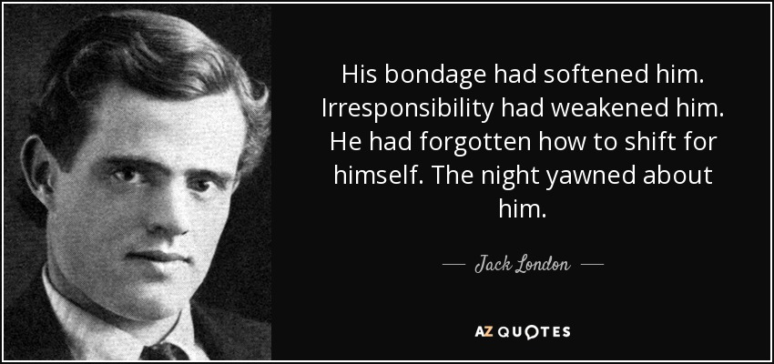 His bondage had softened him. Irresponsibility had weakened him. He had forgotten how to shift for himself. The night yawned about him. - Jack London