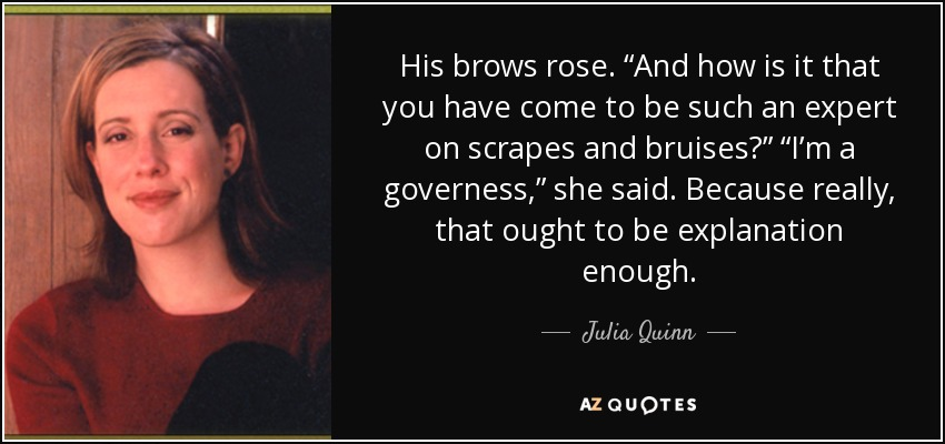 """His brows rose. """"And how is it that you have come to be such an expert on scrapes and bruises?"""" """"I'm a governess,"""" she said. Because really, that ought to be explanation enough. - Julia Quinn"""