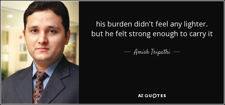 his burden didn't feel any lighter. but he felt strong enough to carry it - Amish Tripathi