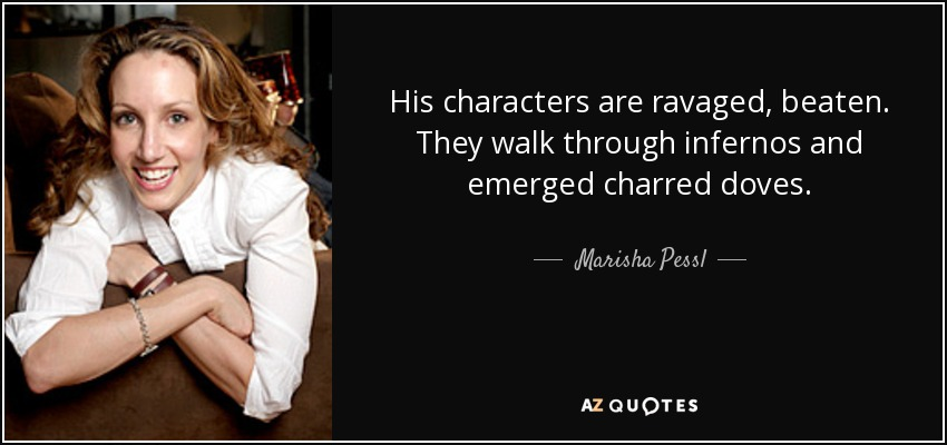 His characters are ravaged, beaten. They walk through infernos and emerged charred doves. - Marisha Pessl