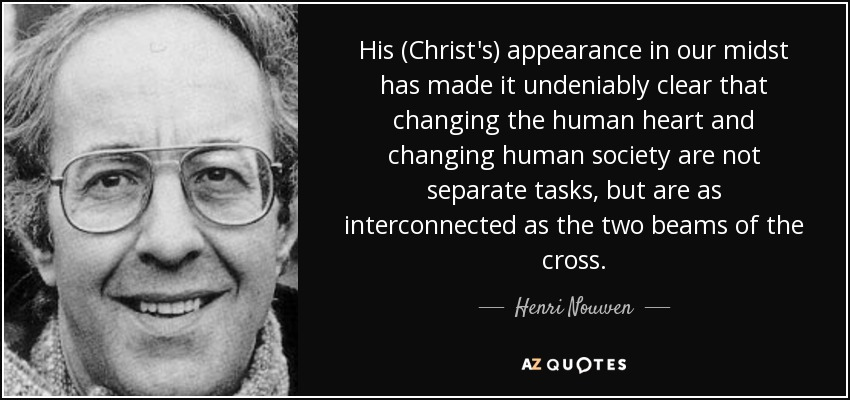 His (Christ's) appearance in our midst has made it undeniably clear that changing the human heart and changing human society are not separate tasks, but are as interconnected as the two beams of the cross. - Henri Nouwen