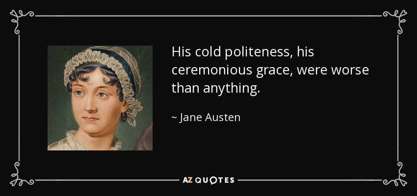 His cold politeness, his ceremonious grace, were worse than anything. - Jane Austen