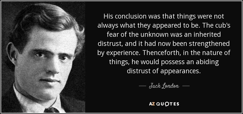 His conclusion was that things were not always what they appeared to be. The cub's fear of the unknown was an inherited distrust, and it had now been strengthened by experience. Thenceforth, in the nature of things, he would possess an abiding distrust of appearances. - Jack London