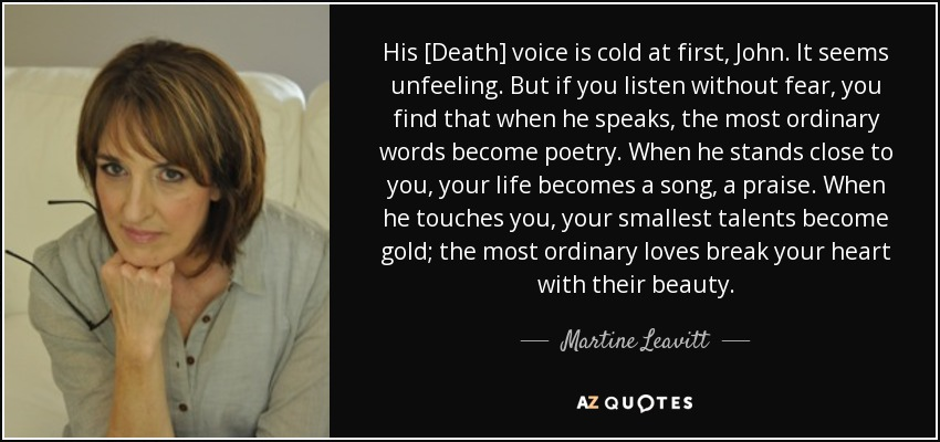 His [Death] voice is cold at first, John. It seems unfeeling. But if you listen without fear, you find that when he speaks, the most ordinary words become poetry. When he stands close to you, your life becomes a song, a praise. When he touches you, your smallest talents become gold; the most ordinary loves break your heart with their beauty. - Martine Leavitt