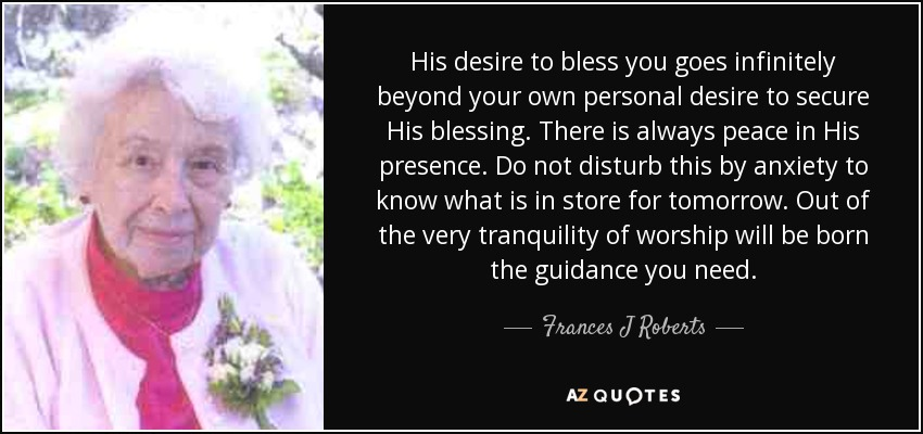 His desire to bless you goes infinitely beyond your own personal desire to secure His blessing. There is always peace in His presence. Do not disturb this by anxiety to know what is in store for tomorrow. Out of the very tranquility of worship will be born the guidance you need. - Frances J Roberts
