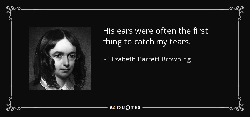His ears were often the first thing to catch my tears. - Elizabeth Barrett Browning