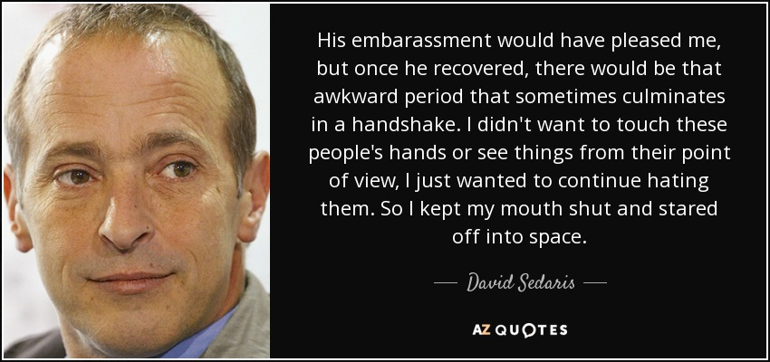 His embarassment would have pleased me, but once he recovered, there would be that awkward period that sometimes culminates in a handshake. I didn't want to touch these people's hands or see things from their point of view, I just wanted to continue hating them. So I kept my mouth shut and stared off into space. - David Sedaris