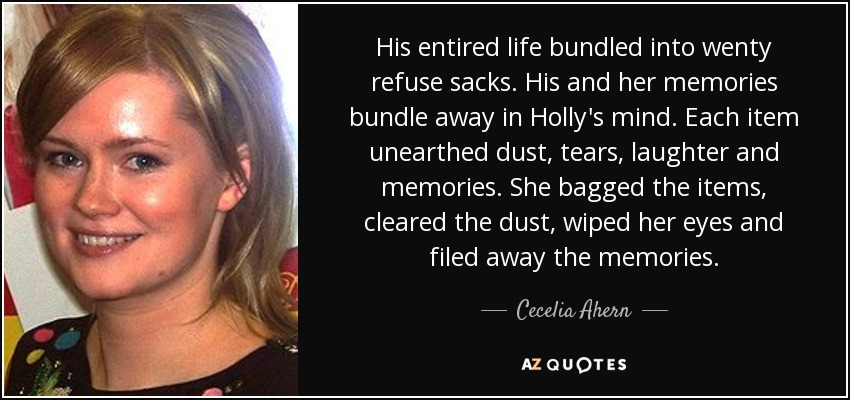 His entired life bundled into wenty refuse sacks. His and her memories bundle away in Holly's mind. Each item unearthed dust, tears, laughter and memories. She bagged the items, cleared the dust, wiped her eyes and filed away the memories. - Cecelia Ahern