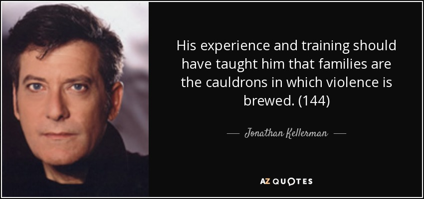 His experience and training should have taught him that families are the cauldrons in which violence is brewed. (144) - Jonathan Kellerman