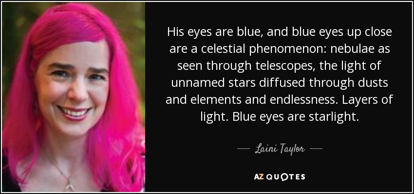 His eyes are blue, and blue eyes up close are a celestial phenomenon: nebulae as seen through telescopes, the light of unnamed stars diffused through dusts and elements and endlessness. Layers of light. Blue eyes are starlight. - Laini Taylor