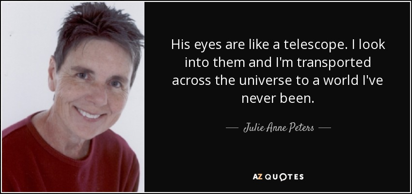 His eyes are like a telescope. I look into them and I'm transported across the universe to a world I've never been. - Julie Anne Peters