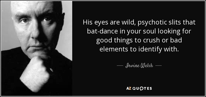 His eyes are wild, psychotic slits that bat-dance in your soul looking for good things to crush or bad elements to identify with. - Irvine Welsh