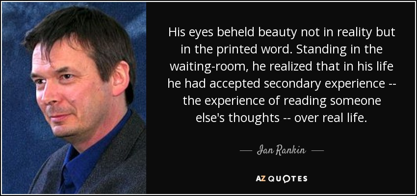 His eyes beheld beauty not in reality but in the printed word. Standing in the waiting-room, he realized that in his life he had accepted secondary experience -- the experience of reading someone else's thoughts -- over real life. - Ian Rankin