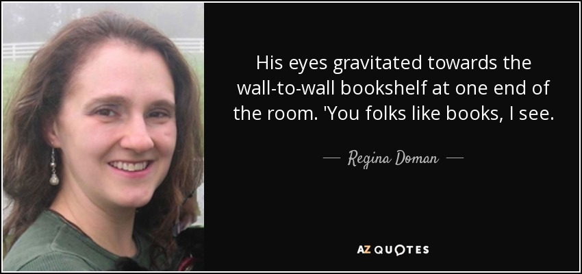His eyes gravitated towards the wall-to-wall bookshelf at one end of the room. 'You folks like books, I see. - Regina Doman