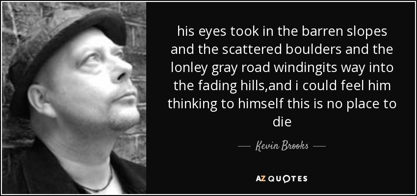 his eyes took in the barren slopes and the scattered boulders and the lonley gray road windingits way into the fading hills,and i could feel him thinking to himself this is no place to die - Kevin Brooks