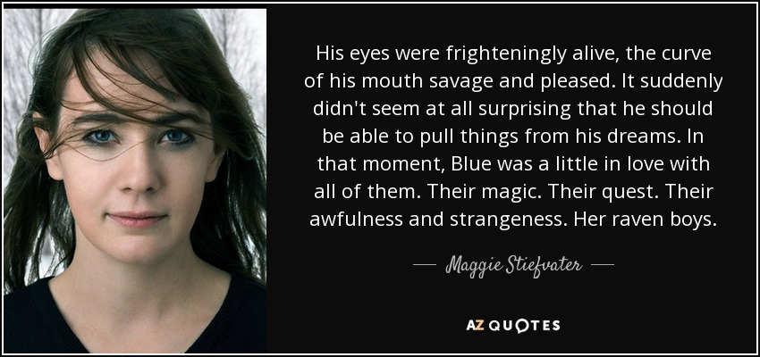 His eyes were frighteningly alive, the curve of his mouth savage and pleased. It suddenly didn't seem at all surprising that he should be able to pull things from his dreams. In that moment, Blue was a little in love with all of them. Their magic. Their quest. Their awfulness and strangeness. Her raven boys. - Maggie Stiefvater