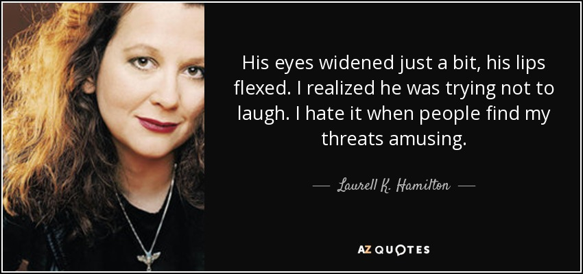 His eyes widened just a bit, his lips flexed. I realized he was trying not to laugh. I hate it when people find my threats amusing. - Laurell K. Hamilton
