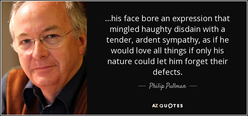 ...his face bore an expression that mingled haughty disdain with a tender, ardent sympathy, as if he would love all things if only his nature could let him forget their defects. - Philip Pullman
