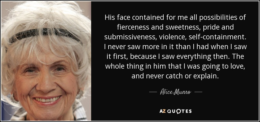 His face contained for me all possibilities of fierceness and sweetness, pride and submissiveness, violence, self-containment. I never saw more in it than I had when I saw it first, because I saw everything then. The whole thing in him that I was going to love, and never catch or explain. - Alice Munro
