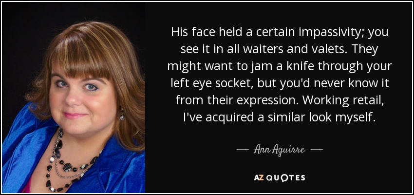 His face held a certain impassivity; you see it in all waiters and valets. They might want to jam a knife through your left eye socket, but you'd never know it from their expression. Working retail, I've acquired a similar look myself. - Ann Aguirre